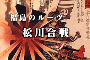 福島のルーツ - 松川合戦