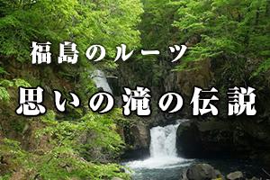 福島のルーツ - 思いの滝の伝説