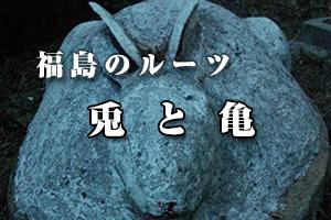 福島のルーツ - 兎と亀