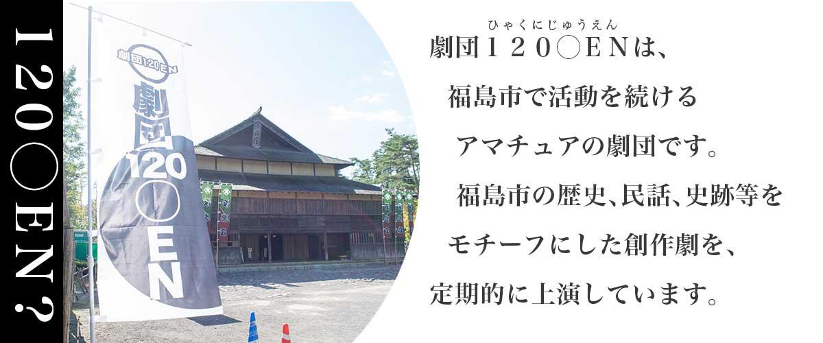 劇団120◯ENとは、福島市で活動を続けるアマチュア劇団です。福島市の歴史や民話をモチーフにした創作劇を上演しています